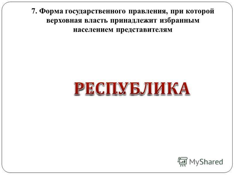 7. Форма государственного правления, при которой верховная власть принадлежит избранным населением представителям