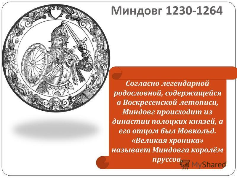 Миндовг 1230-1264 Согласно легендарной родословной, содержащейся в Воскресенской летописи, Миндовг происходит из династии полоцких князей, а его отцом был Мовкольд. « Великая хроника » называет Миндовга королём пруссов.