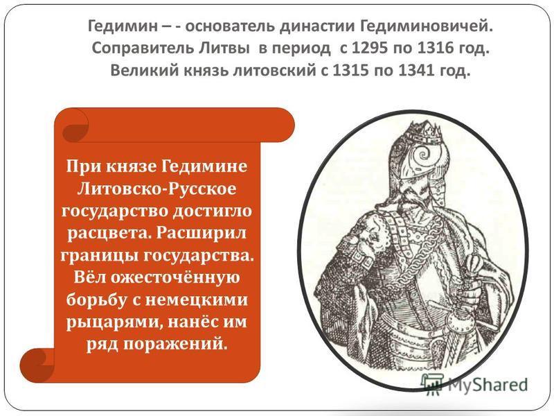 Гедимин – - основатель династии Гедиминовичей. Соправитель Литвы в период с 1295 по 1316 год. Великий князь литовский с 1315 по 1341 год. При князе Гедимине Литовско - Русское государство достигло расцвета. Расширил границы государства. Вёл ожесточён