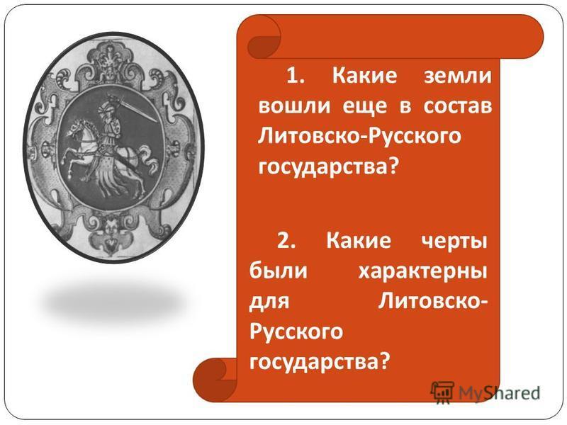 1. Какие земли вошли еще в состав Литовско-Русского государства? 2. Какие черты были характерны для Литовско- Русского государства?