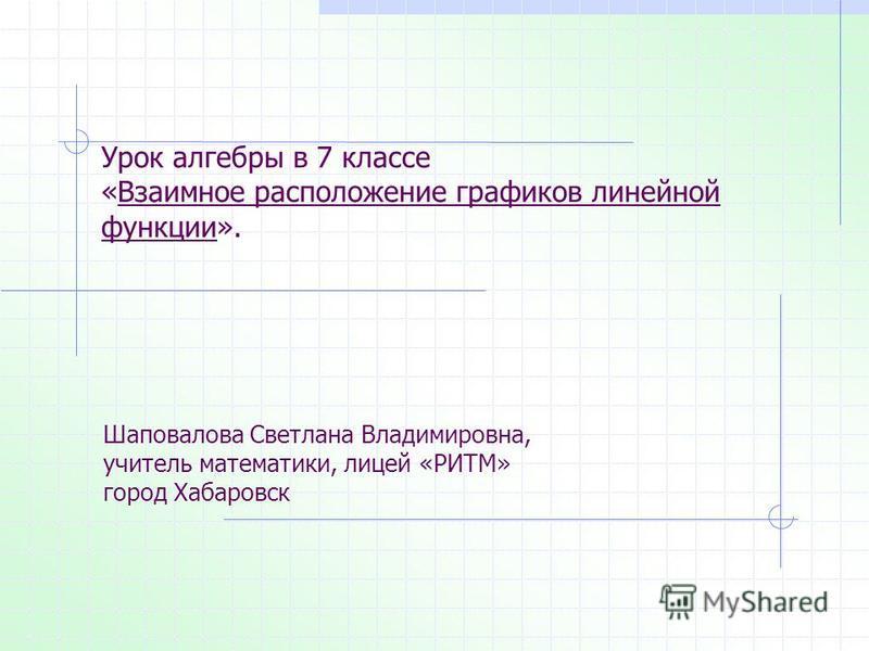 Урок алгебры в 7 классе «Взаимное расположение графиков линейной функции». Шаповалова Светлана Владимировна, учитель математики, лицей «РИТМ» город Хабаровск