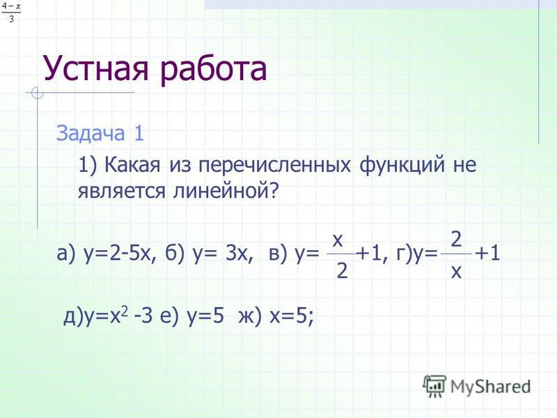 Устная работа Задача 1 1) Какая из перечисленных функций не является линейной? а) у=2-5 х, б) у= 3 х, в) у= +1, г)у= +1 д)у=х 2 -3 е) у=5 ж) х=5; х 2 2 х