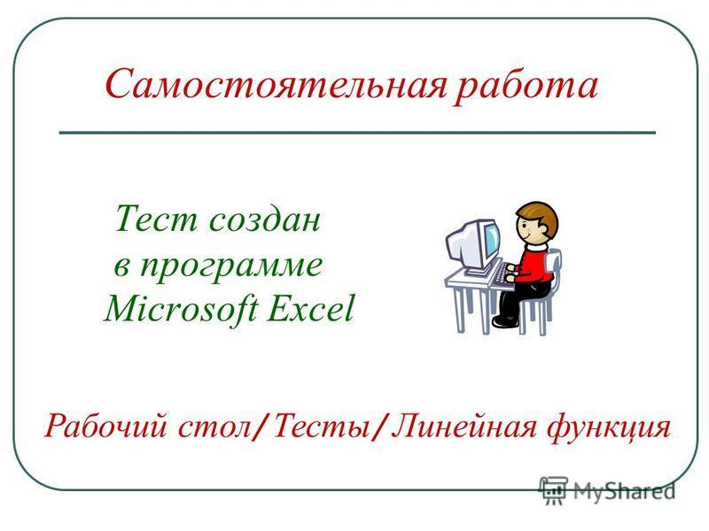 Тест создан в программе Microsoft Excel Самостоятельная работа Рабочий стол / Тесты / Линейная функция