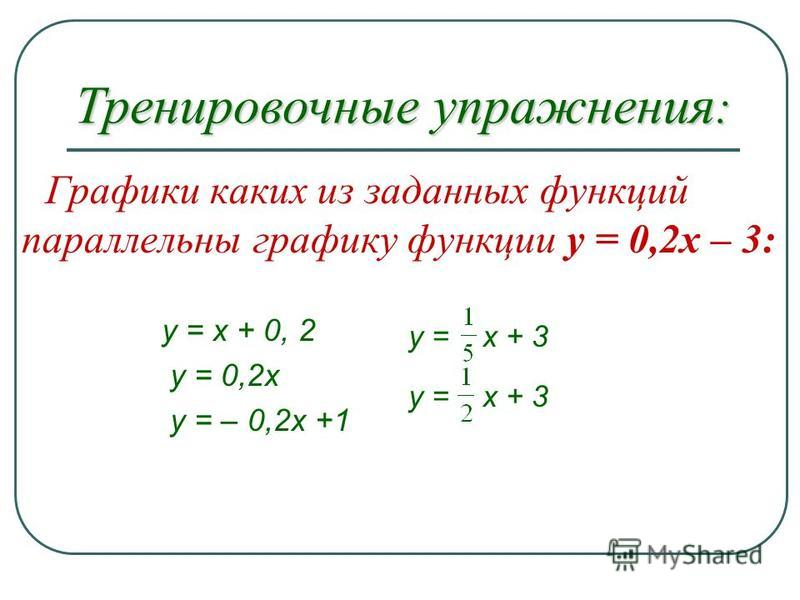 Графики каких из заданных функций параллельны графику функции y = 0,2x – 3: y = x + 0, 2 y = 0,2 х y = – 0,2 х +1 y = х + 3 Тренировочные упражнения :