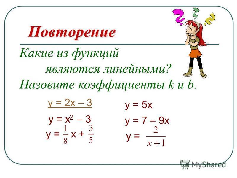 y = 2x – 3Повторение y = 7 – 9x Какие из функций являются линейными ? Назовите коэффициенты k и b. y = x + y = x 2 – 3 y = 5x y =