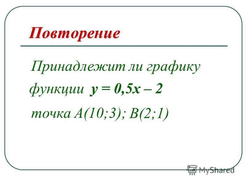 функции у = 0,5 х – 2 Повторение Принадлежит ли графику точка А (10;3); В (2;1)