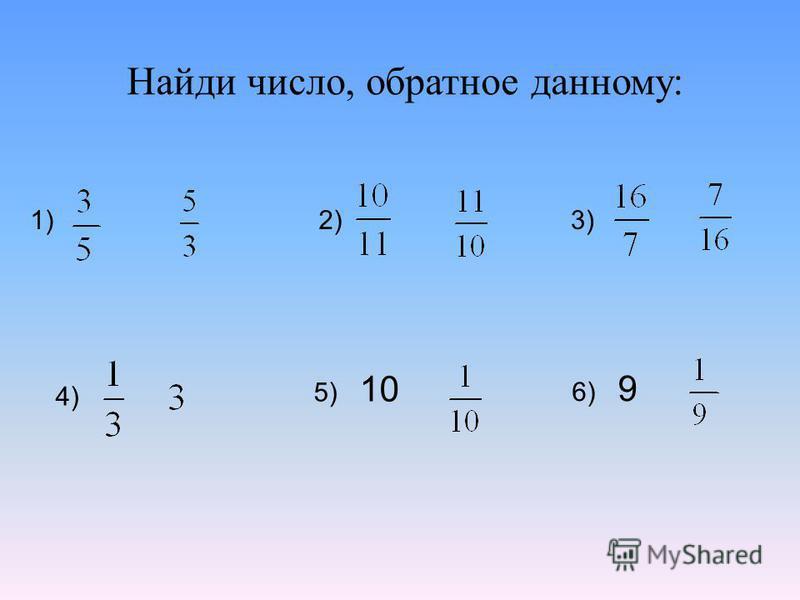 Найди число, обратное данному: 1)2)3) 4) 5) 10 6) 9