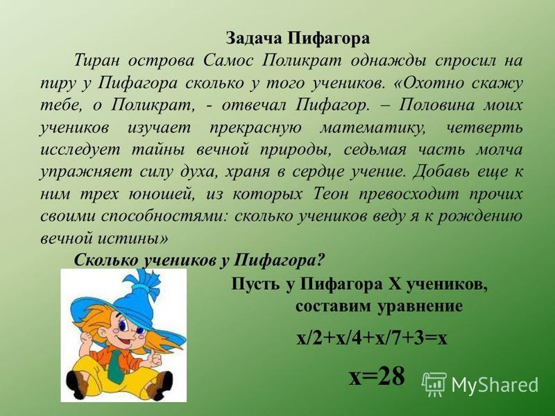 Задача Пифагора Тиран острова Самос Поликрат однажды спросил на пиру у Пифагора сколько у того учеников. «Охотно скажу тебе, о Поликрат, - отвечал Пифагор. – Половина моих учеников изучает прекрасную математику, четверть исследует тайны вечной природ