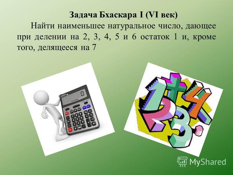 Задача Бхаскара I (VI век) Найти наименьшее натуральное число, дающее при делении на 2, 3, 4, 5 и 6 остаток 1 и, кроме того, делящееся на 7