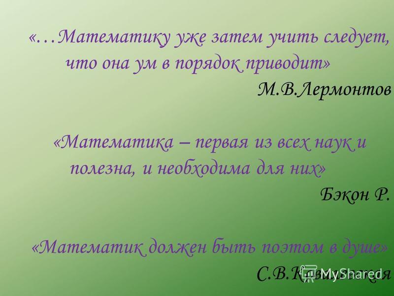 «…Математику уже затем учить следует, что она ум в порядок приводит» М.В.Лермонтов «Математика – первая из всех наук и полезна, и необходима для них» Бэкон Р. «Математик должен быть поэтом в душе» С.В.Ковалевская