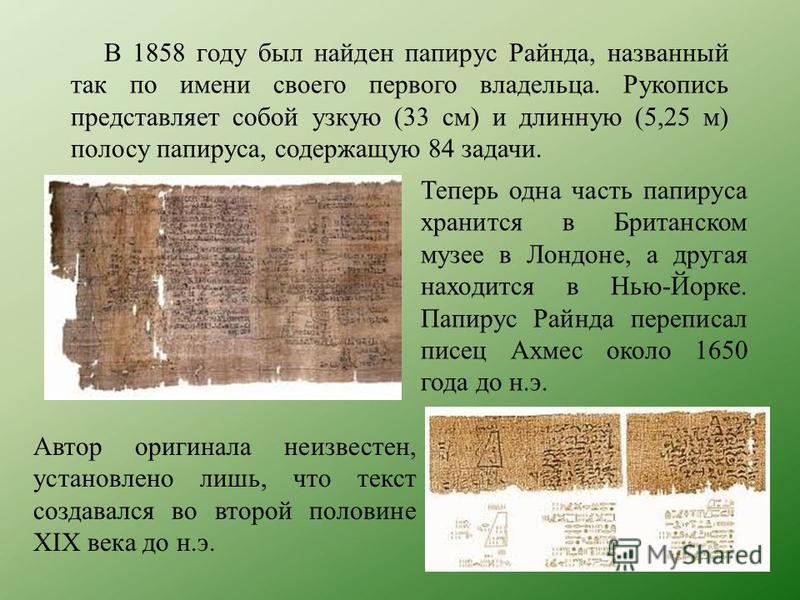Теперь одна часть папируса хранится в Британском музее в Лондоне, а другая находится в Нью-Йорке. Папирус Райнда переписал писец Ахмес около 1650 года до н.э. В 1858 году был найден папирус Райнда, названный так по имени своего первого владельца. Рук