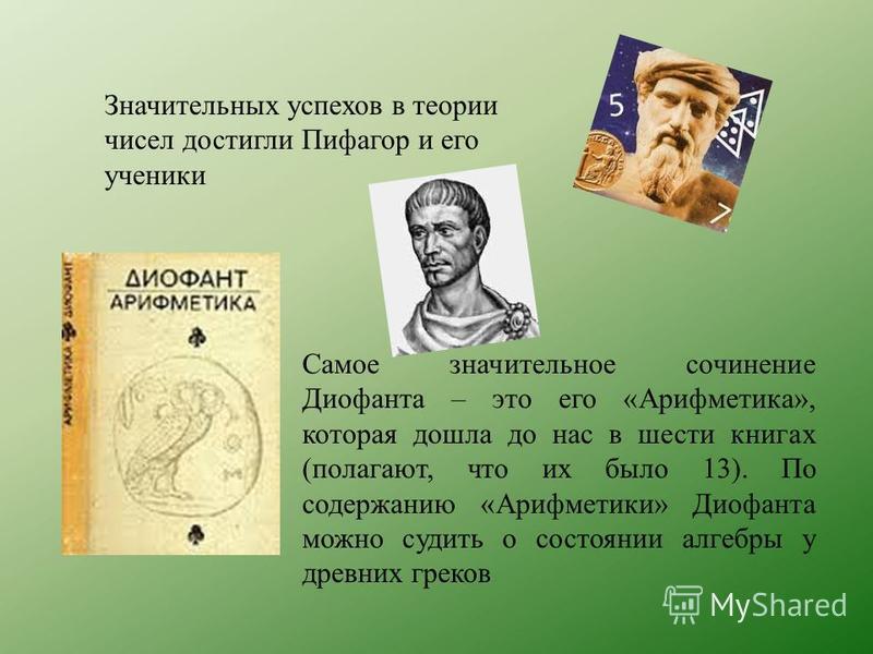 Значительных успехов в теории чисел достигли Пифагор и его ученики Самое значительное сочинение Диофанта – это его «Арифметика», которая дошла до нас в шести книгах (полагают, что их было 13). По содержанию «Арифметики» Диофанта можно судить о состоя
