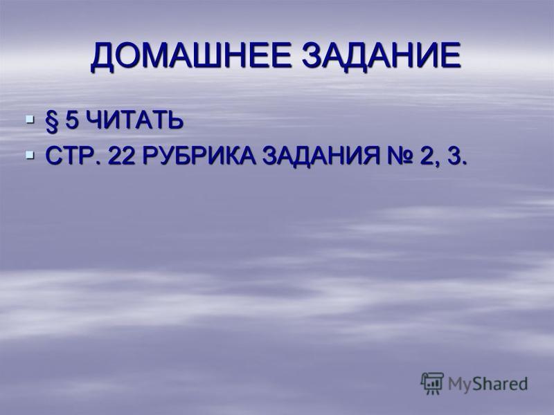 ДОМАШНЕЕ ЗАДАНИЕ § 5 ЧИТАТЬ § 5 ЧИТАТЬ СТР. 22 РУБРИКА ЗАДАНИЯ 2, 3. СТР. 22 РУБРИКА ЗАДАНИЯ 2, 3.