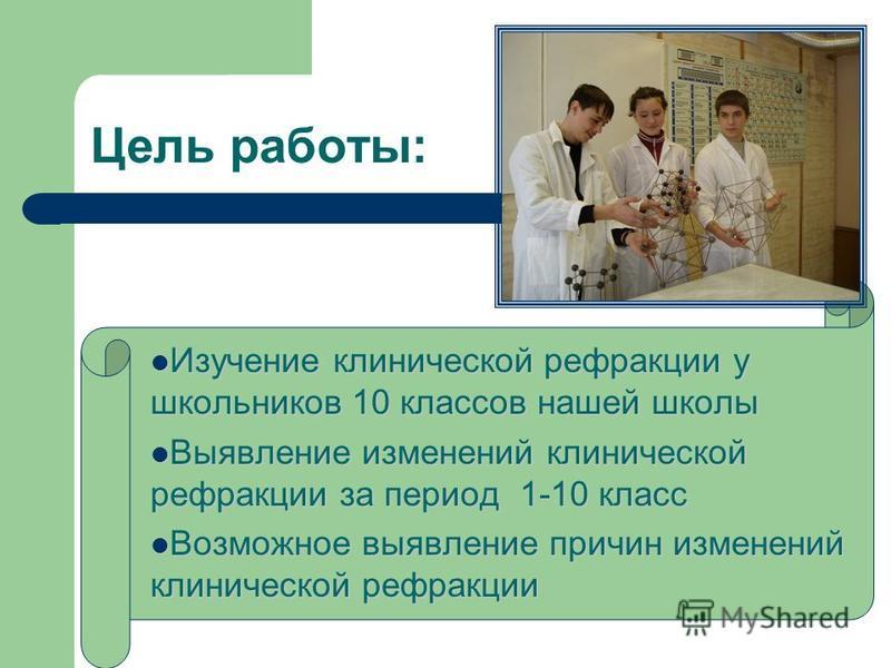 Цель работы: Изучение клинической рефракции у школьников 10 классов нашей школы Выявление изменений клинической рефракции за период 1-10 класс Возможное выявление причин изменений клинической рефракции