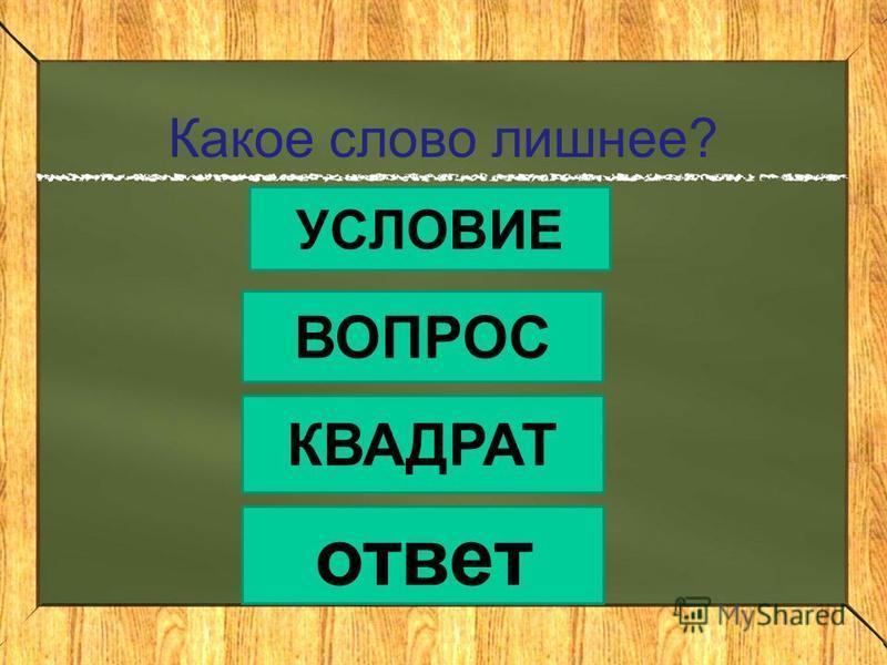 Какое слово лишнее? УСЛОВИЕ ВОПРОС КВАДРАТ ответ