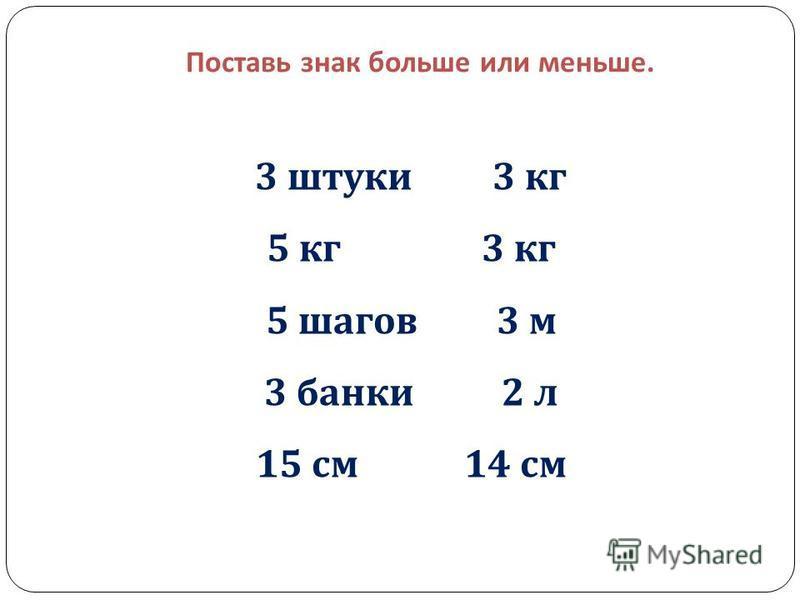 Поставь знак больше или меньше. 3 штуки 3 кг 5 кг 3 кг 5 шагов 3 м 3 банки 2 л 15 см 14 см