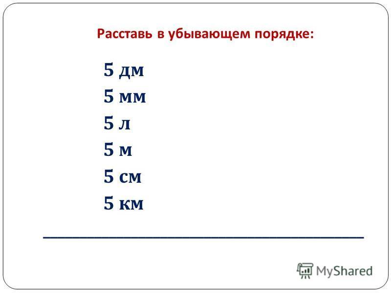 Расставь в убывающем порядке : 5 дм 5 мм 5 л 5 м 5 см 5 км ____________________________________________