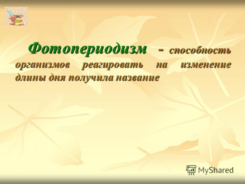 Фотопериодизм - способность организмов реагировать на изменение длины дня получила название Фотопериодизм - способность организмов реагировать на изменение длины дня получила название