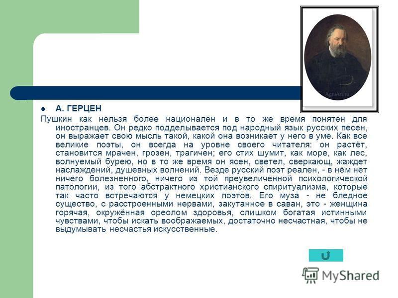 А. ГЕРЦЕН Пушкин как нельзя более национален и в то же время понятен для иностранцев. Он редко подделывается под народный язык русских песен, он выражает свою мысль такой, какой она возникает у него в уме. Как все великие поэты, он всегда на уровне с