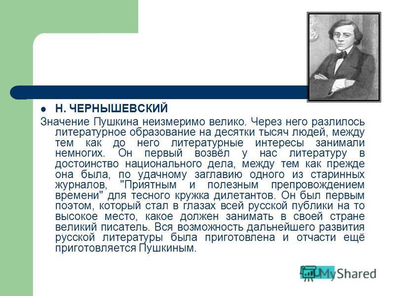 Н. ЧЕРНЫШЕВСКИЙ Значение Пушкина неизмеримо велико. Через него разлилось литературное образование на десятки тысяч людей, между тем как до него литературные интересы занимали немногих. Он первый возвёл у нас литературу в достоинство национального дел