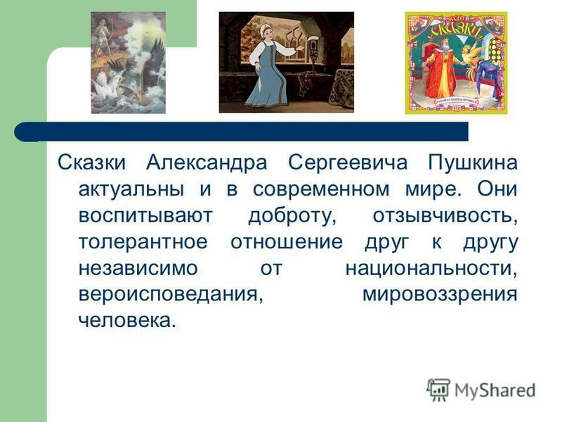 Сказки Александра Сергеевича Пушкина актуальны и в современном мире. Они воспитывают доброту, отзывчивость, толерантное отношение друг к другу независимо от национальности, вероисповедания, мировоззрения человека.