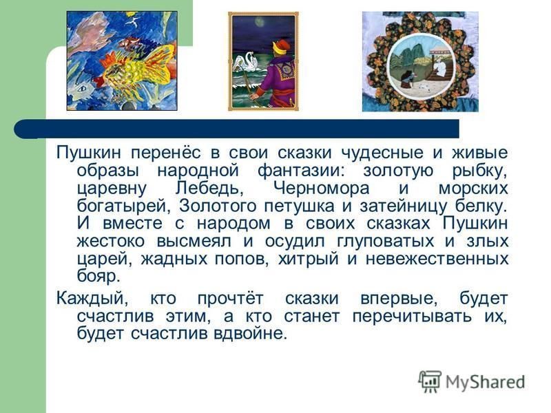 Пушкин перенёс в свои сказки чудесные и живые образы народной фантазии: золотую рыбку, царевну Лебедь, Черномора и морских богатырей, Золотого петушка и затейницу белку. И вместе с народом в своих сказках Пушкин жестоко высмеял и осудил глуповатых и