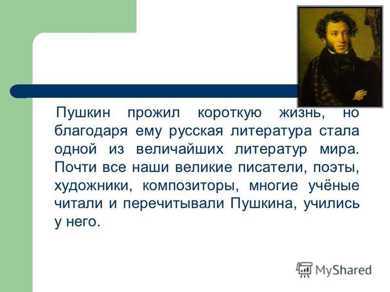 Пушкин прожил короткую жизнь, но благодаря ему русская литература стала одной из величайших литератур мира. Почти все наши великие писатели, поэты, художники, композиторы, многие учёные читали и перечитывали Пушкина, учились у него.