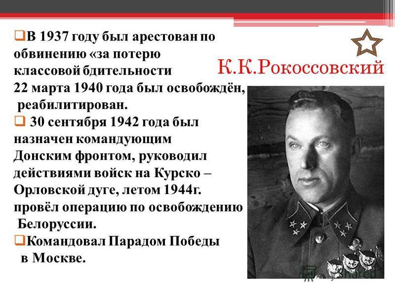 К.К.Рокоссовский В 1937 году был арестован по обвинению «за потерю классовой бдительности 22 марта 1940 года был освобождён, реабилитирован. 30 сентября 1942 года был назначен командующим Донским фронтом, руководил действиями войск на Курско – Орловс