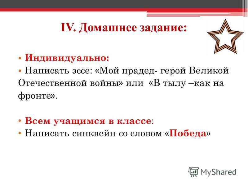 IV. Домашнее задание: Индивидуально: Написать эссе: «Мой прадед- герой Великой Отечественной войны» или «В тылу –как на фронте». Всем учащимся в классе : Написать синквейн со словом « Победа »