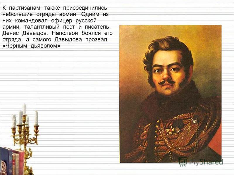 К партизанам также присоединились небольшие отряды армии. Одним из них командовал офицер русской армии, талантливый поэт и писатель, Денис Давыдов. Наполеон боялся его отряда, а самого Давыдова прозвал «Чёрным дьяволом»