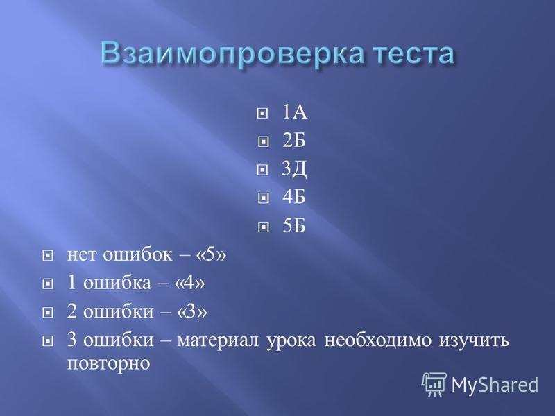 1 А 2 Б 3 Д 4 Б 5 Б нет ошибок – «5» 1 ошибка – «4» 2 ошибки – «3» 3 ошибки – материал урока необходимо изучить повторно
