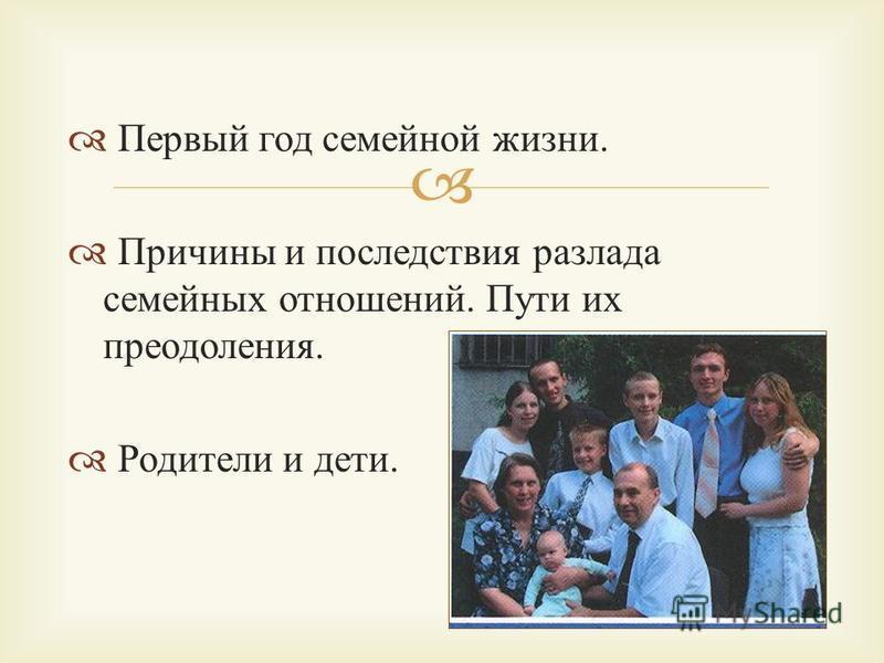 Первый год семейной жизни. Причины и последствия разлада семейных отношений. Пути их преодоления. Родители и дети.