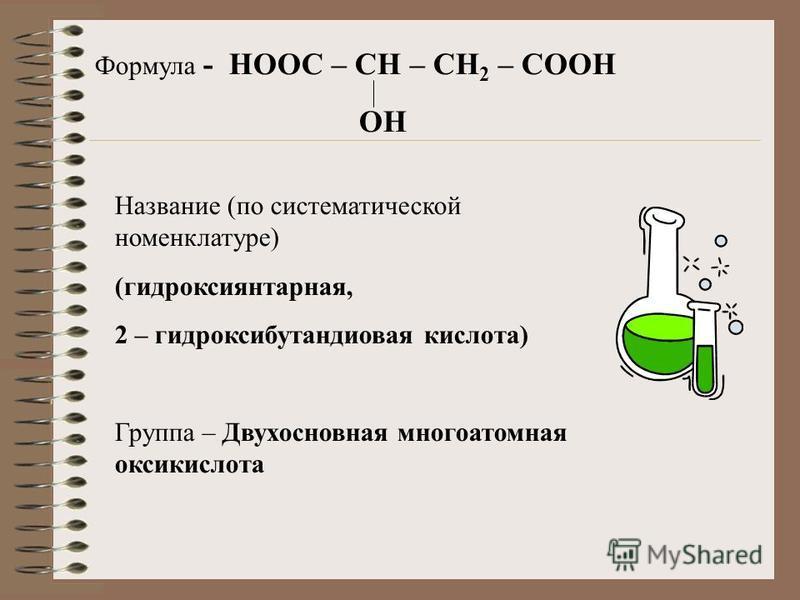 Формула - HOOC – CH – CH 2 – COOH OH Название (по систематической номенклатуре) (гидрокси янтарная, 2 – гидроксибутандиовая кислота) Группа – Двухосновная многоатомная оксикислота