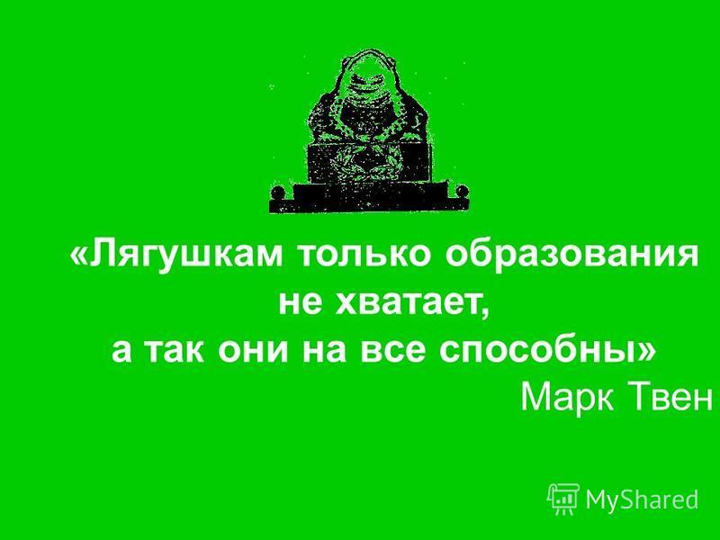 «Лягушкам только образования не хватает, а так они на все способны» Марк Твен