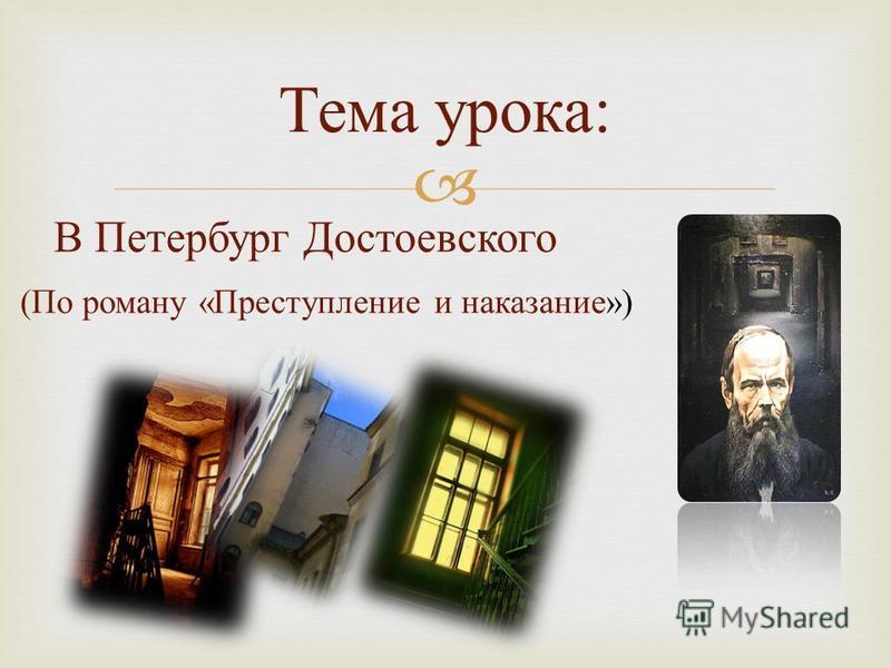 В Петербург Достоевского (По роману «Преступление и наказание») Тема урока :
