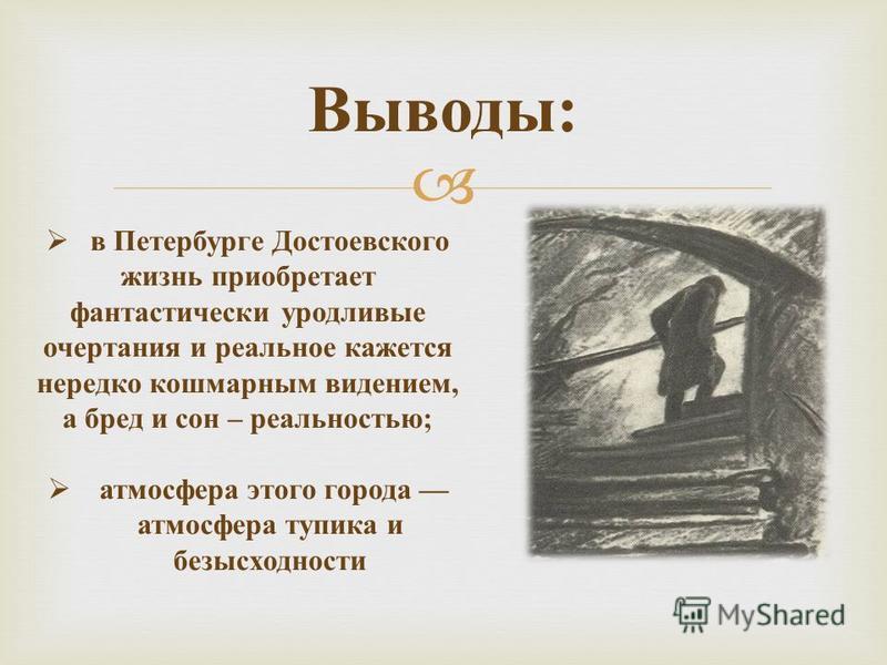 Выводы : в Петербурге Достоевского жизнь приобретает фантастически уродливые очертания и реальное кажется нередко кошмарным видением, а бред и сон – реальностью ; атмосфера этого города атмосфера тупика и безысходности