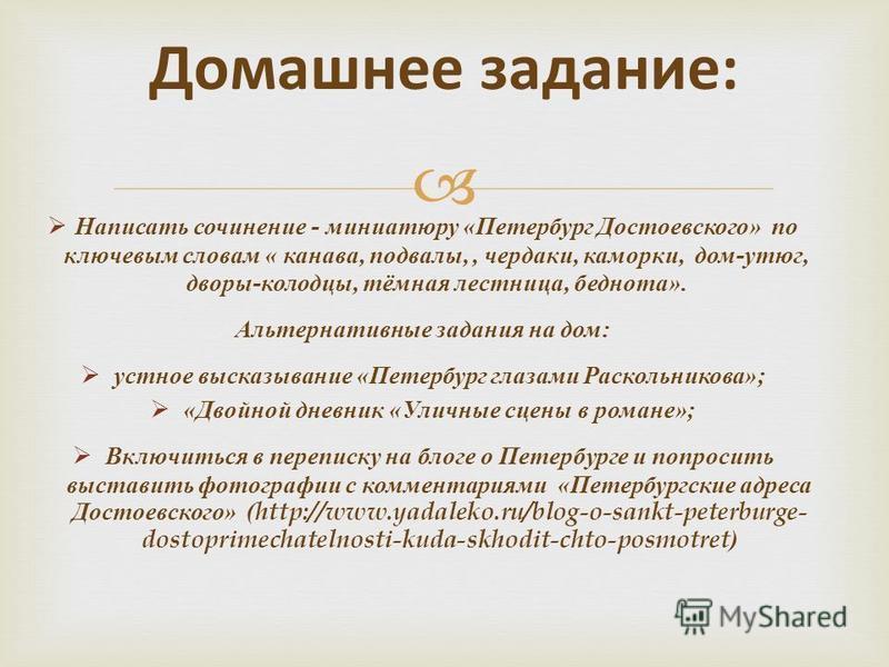 Домашнее задание: Написать сочинение - миниатюру « Петербург Достоевского » по ключевым словам « канава, подвалы,, чердаки, каморки, дом - утюг, дворы - колодцы, тёмная лестница, беднота ». Альтернативные задания на дом : устное высказывание « Петерб