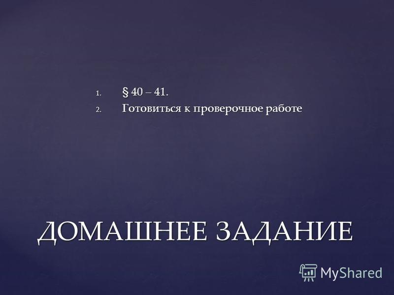 1. § 40 – 41. 2. Готовиться к проверочное работе ДОМАШНЕЕ ЗАДАНИЕ