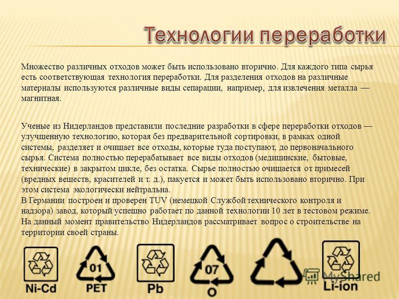 Множество различных отходов может быть использовано вторично. Для каждого типа сырья есть соответствующая технология переработки. Для разделения отходов на различные материалы используются различные виды сепарации, например, для извлечения металла ма