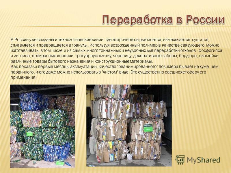 В России уже созданы и технологические линии, где вторичное сырье моется, измельчается, сушится, сплавляется и превращается в гранулы. Используя возрожденный полимер в качестве связующего, можно изготавливать, в том числе и из самых много тоннажных и