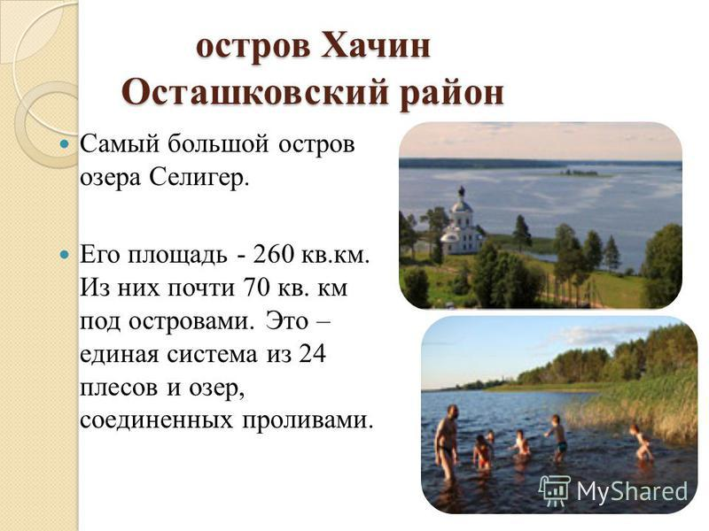 остров Хачин Осташковский район Самый большой остров озера Селигер. Его площадь - 260 кв.км. Из них почти 70 кв. км под островами. Это – единая система из 24 плесов и озер, соединенных проливами.