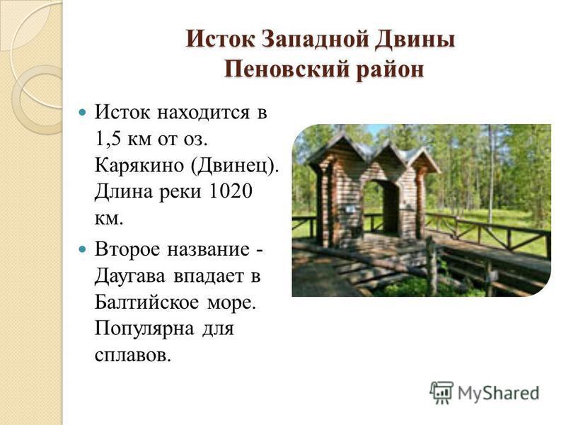 Исток Западной Двины Пеновский район Исток находится в 1,5 км от оз. Карякино (Двинец). Длина реки 1020 км. Второе название - Даугава впадает в Балтийское море. Популярна для сплавов.