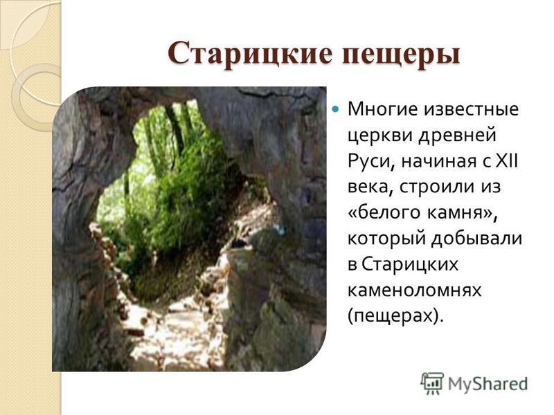 Старицкие пещеры Многие известные церкви древней Руси, начиная с XII века, строили из « белого камня », который добывали в Старицких каменоломнях ( пещерах ).