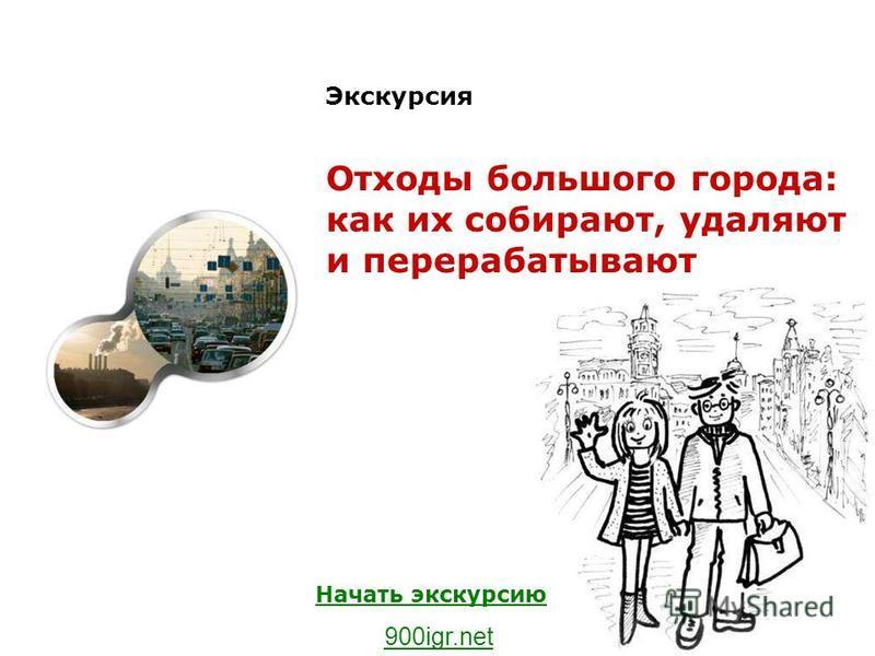 Экскурсия Отходы большого города: как их собирают, удаляют и перерабатывают Начать экскурсию 900igr.net