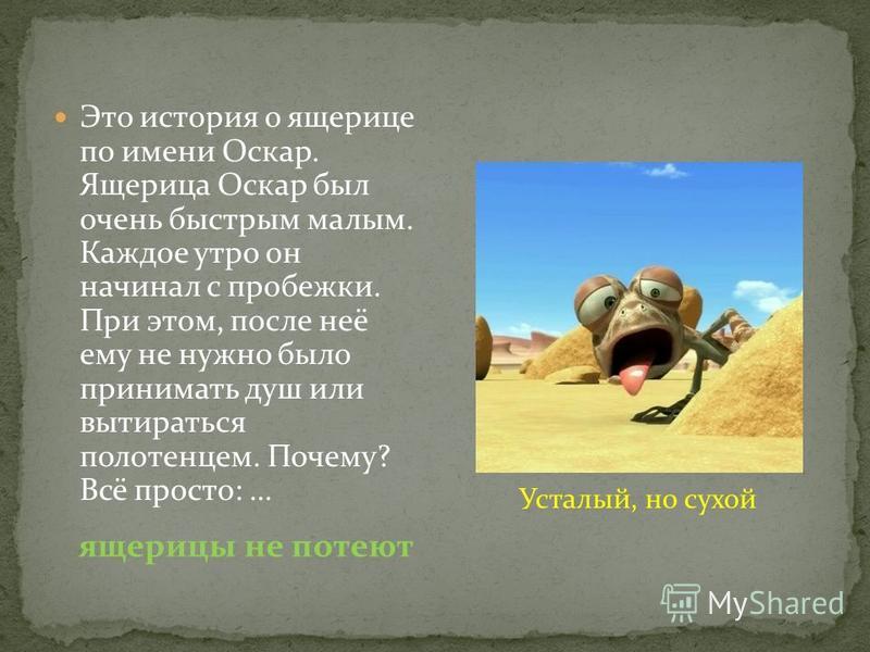 Это история о ящерице по имени Оскар. Ящерица Оскар был очень быстрым малым. Каждое утро он начинал с пробежки. При этом, после неё ему не нужно было принимать душ или вытираться полотенцем. Почему? Всё просто: … Усталый, но сухой ящерицы не потеют