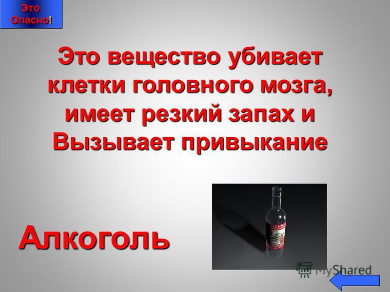 Это вещество убивает клетки головного мозга, имеет резкий запах и Вызывает привыкание Алкоголь