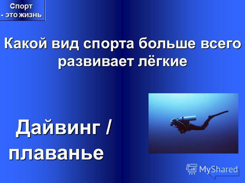 Какой вид спорта больше всего развивает лёгкие Дайвинг / Дайвинг / плаванье плаванье