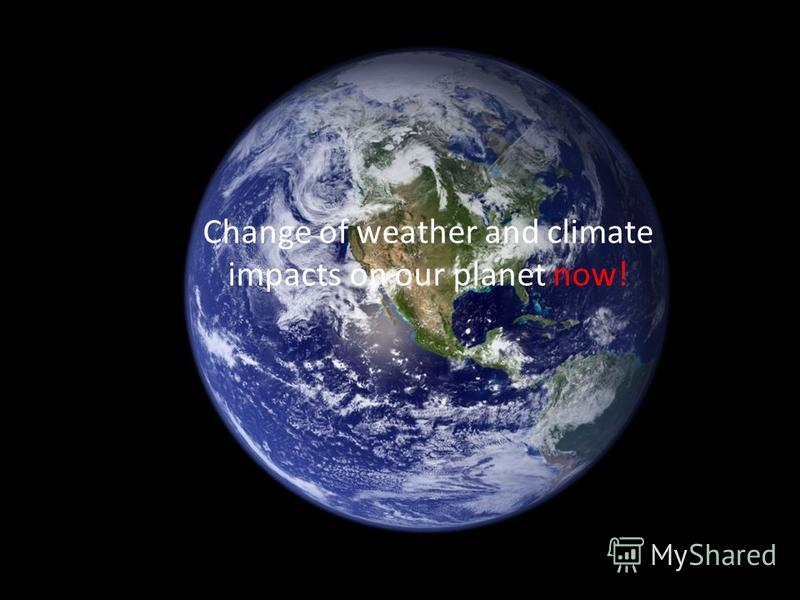 Change of weather and climate impacts on our planet now!