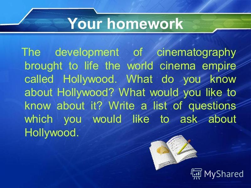 Your homework The development of cinematography brought to life the world cinema empire called Hollywood. What do you know about Hollywood? What would you like to know about it? Write a list of questions which you would like to ask about Hollywood.