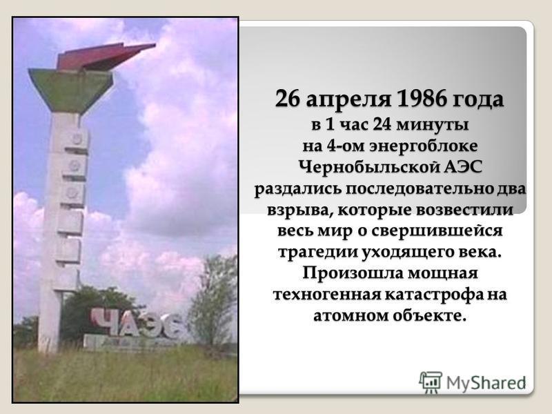 26 апреля 1986 года в 1 час 24 минуты на 4-ом энергоблоке Чернобыльской АЭС раздались последовательно два взрыва, которые возвестили весь мир о свершившейся трагедии уходящего века. Произошла мощная техногенная катастрофа на атомном объекте. 3
